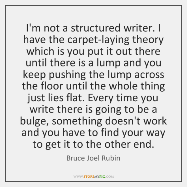 I'm not a structured writer. I have the carpet-laying theory which is ...