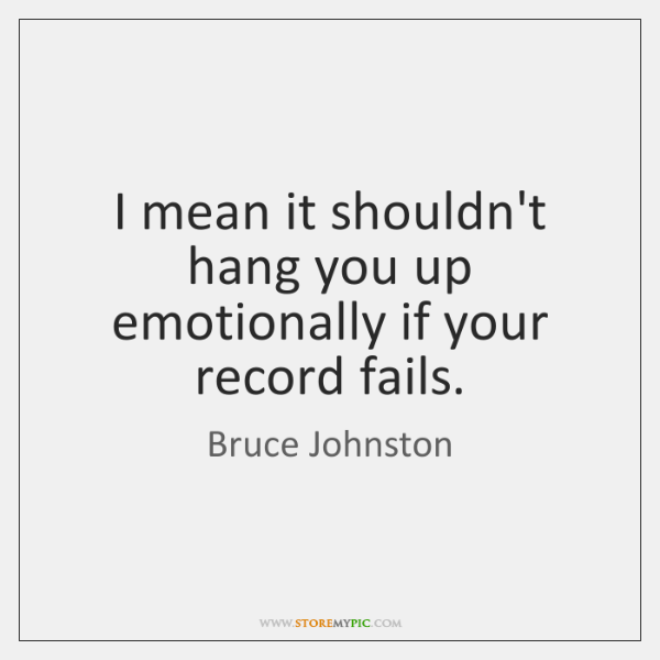 I mean it shouldn't hang you up emotionally if your record fails.