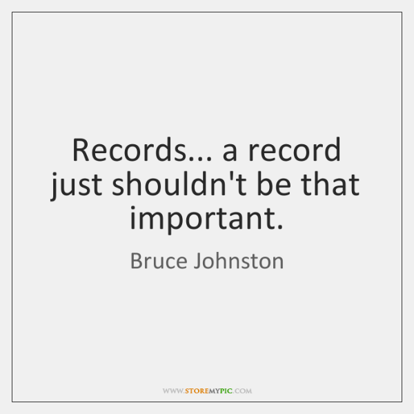 Records... a record just shouldn't be that important.