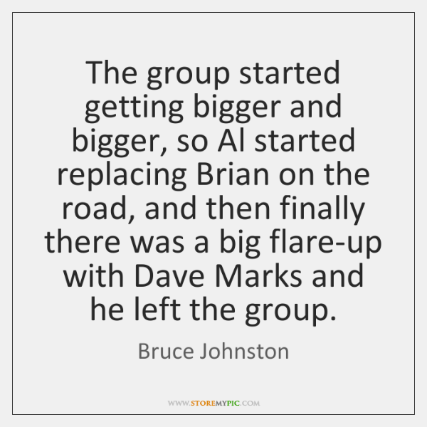 The group started getting bigger and bigger, so Al started replacing Brian ...