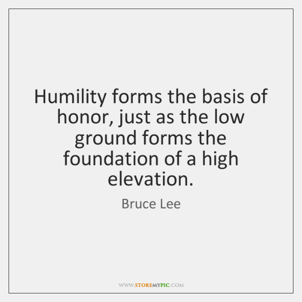Humility forms the basis of honor, just as the low ground forms ...