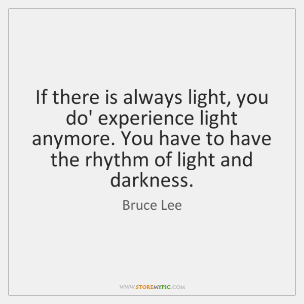 If there is always light, you do' experience light anymore. You have ...