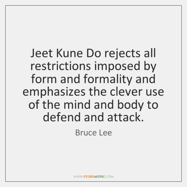 Jeet Kune Do rejects all restrictions imposed by form and formality and ...