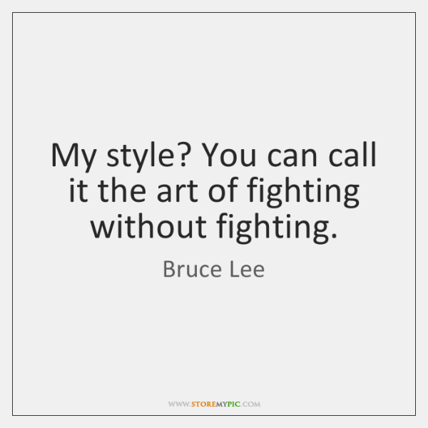 My style? You can call it the art of fighting without fighting.