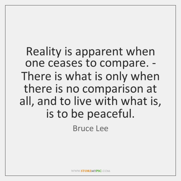 Reality is apparent when one ceases to compare. - There is what ...