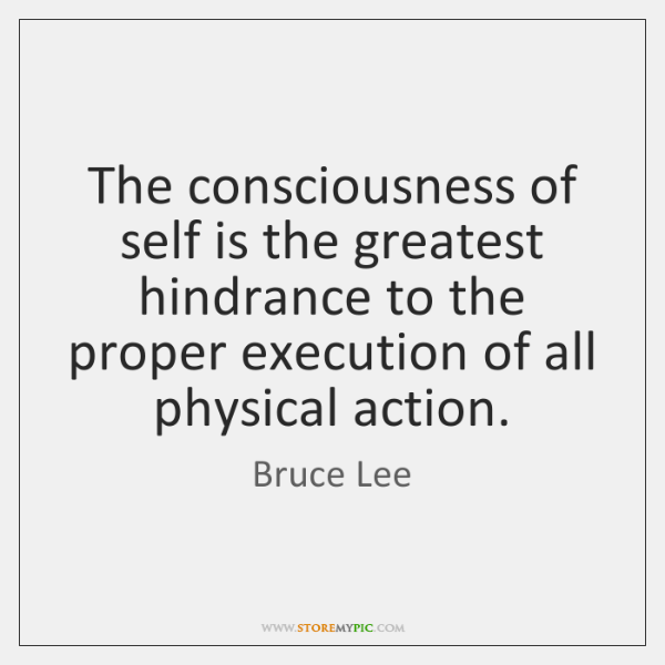 The consciousness of self is the greatest hindrance to the proper execution ...