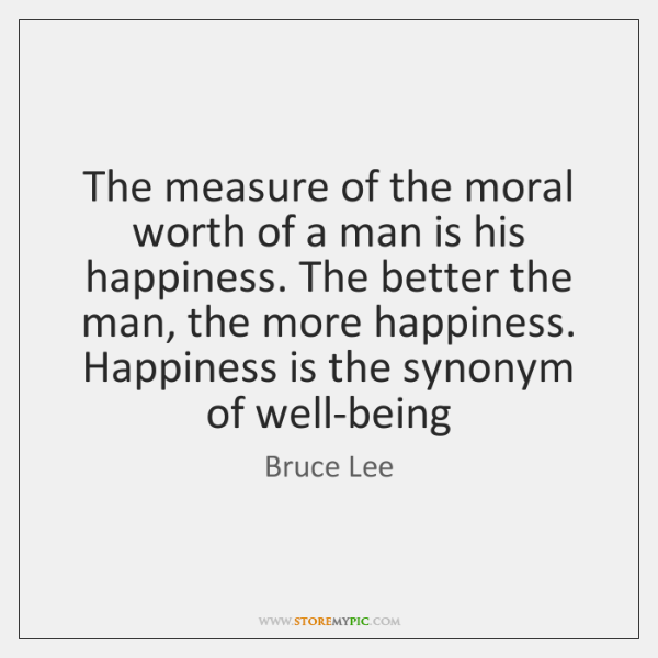 The measure of the moral worth of a man is his happiness. ...