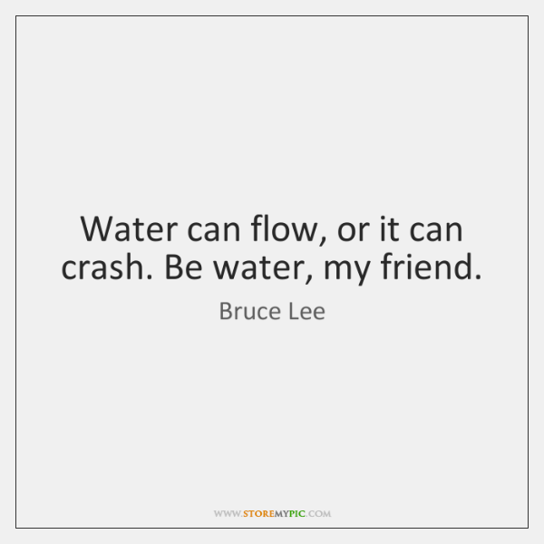 Water can flow, or it can crash. Be water, my friend.