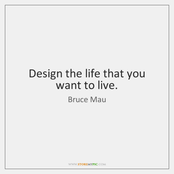Design the life that you want to live.