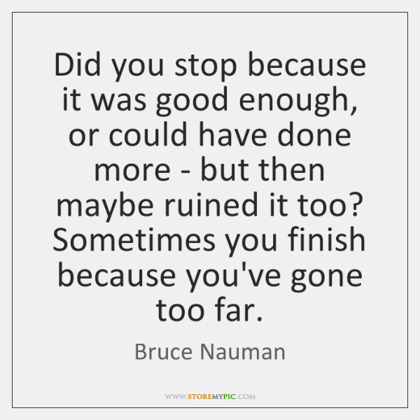 Did you stop because it was good enough, or could have done ...