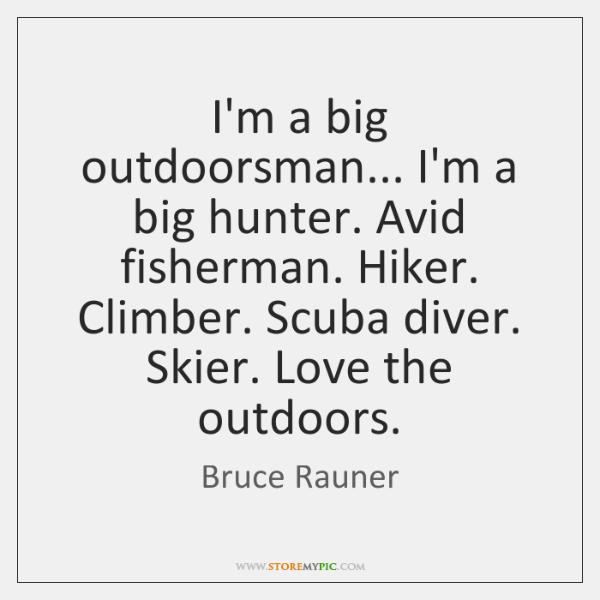 I'm a big outdoorsman... I'm a big hunter. Avid fisherman. Hiker. Climber. ...