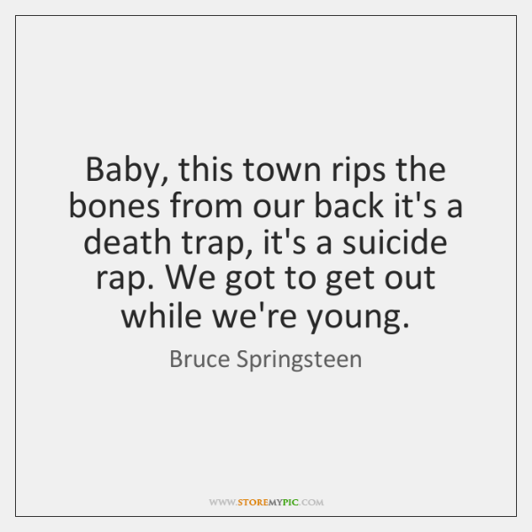 Baby, this town rips the bones from our back it's a death ...