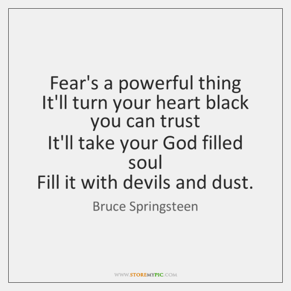 Fear's a powerful thing   It'll turn your heart black you can trust   ...
