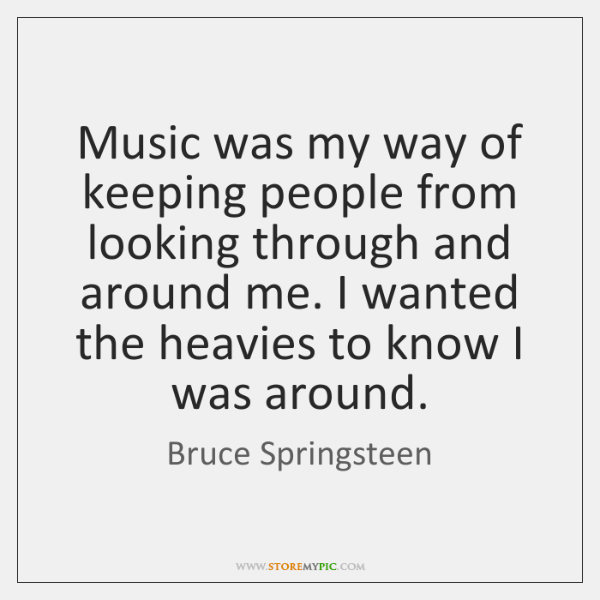 Music was my way of keeping people from looking through and around ...