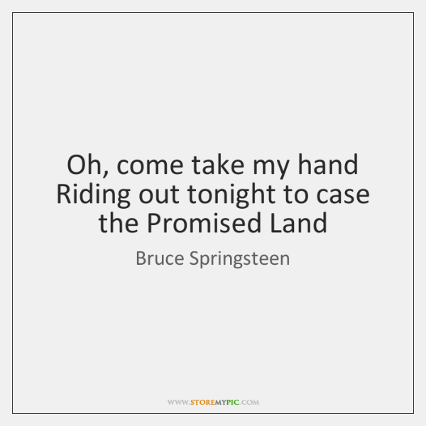 Oh, come take my hand   Riding out tonight to case the Promised ...