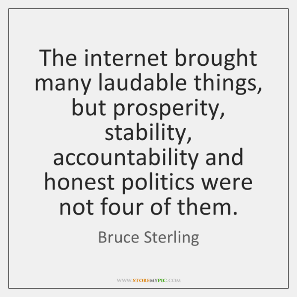 The internet brought many laudable things, but prosperity, stability, accountability and honest ...