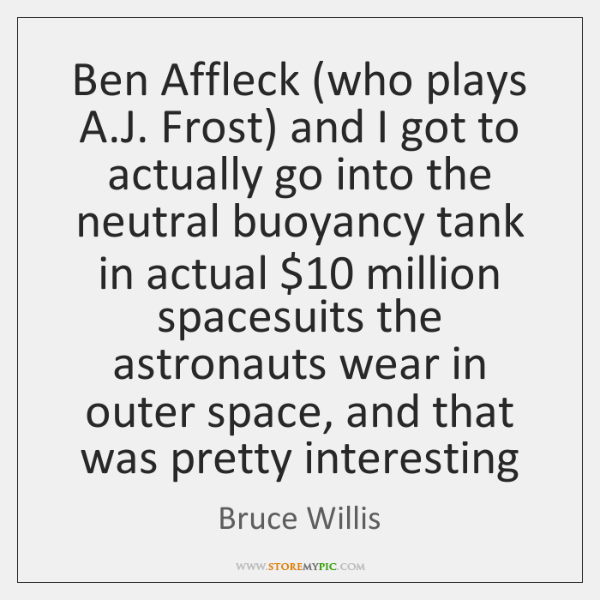 Ben Affleck (who plays A.J. Frost) and I got to actually ...