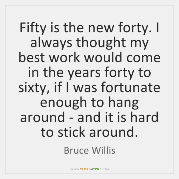 Fifty is the new forty. I always thought my best work would ...