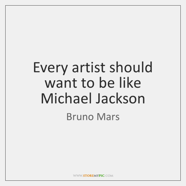 Every artist should want to be like Michael Jackson