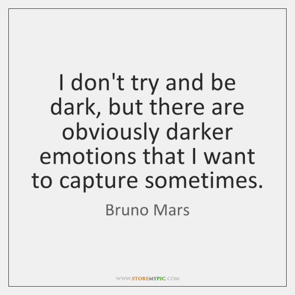 I don't try and be dark, but there are obviously darker emotions ...
