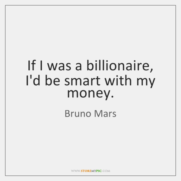 If I was a billionaire, I'd be smart with my money.