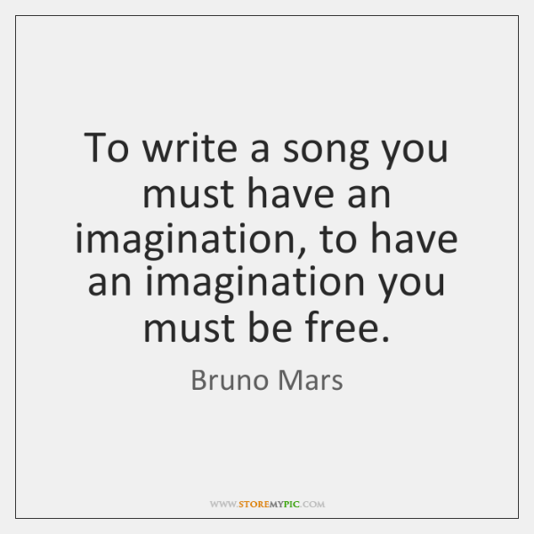 To write a song you must have an imagination, to have an ...
