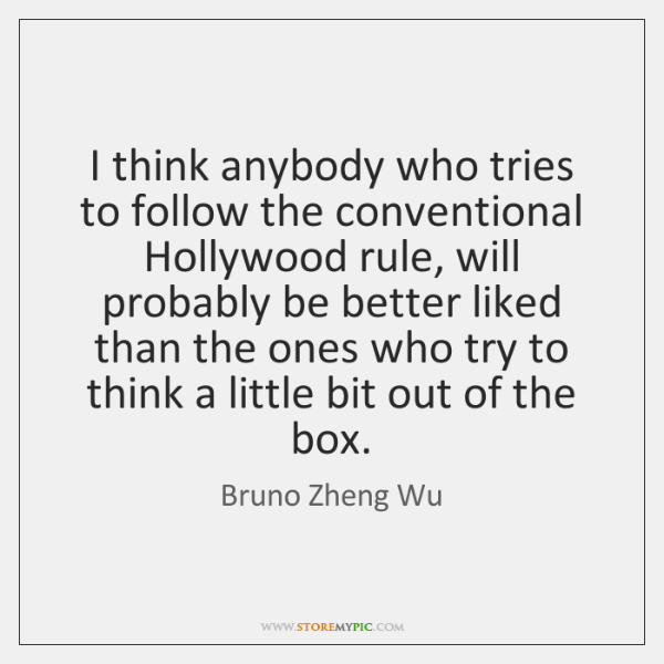I think anybody who tries to follow the conventional Hollywood rule, will ...