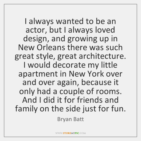 I always wanted to be an actor, but I always loved design, ...