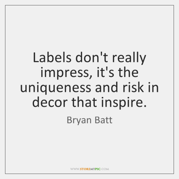 Labels don't really impress, it's the uniqueness and risk in decor that ...