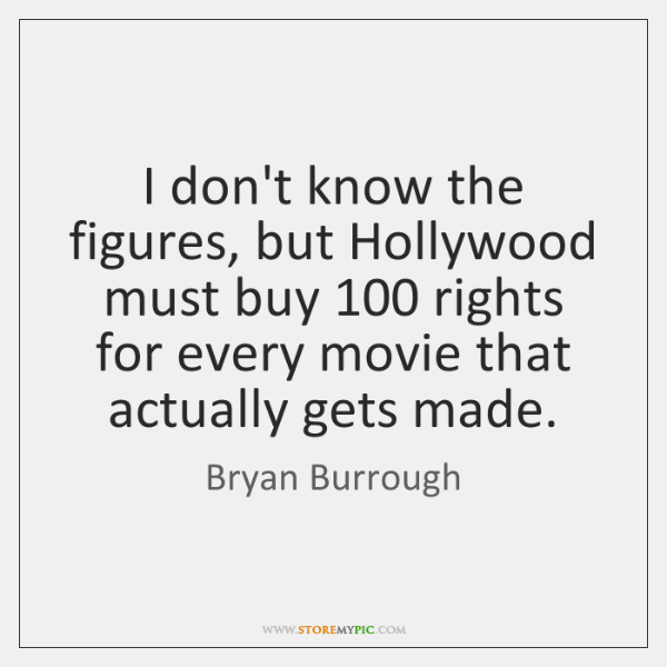 I don't know the figures, but Hollywood must buy 100 rights for every ...