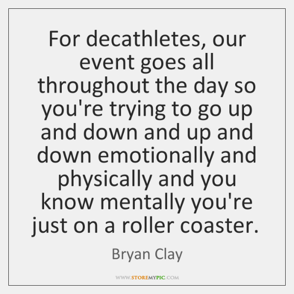 For decathletes, our event goes all throughout the day so you're trying ...