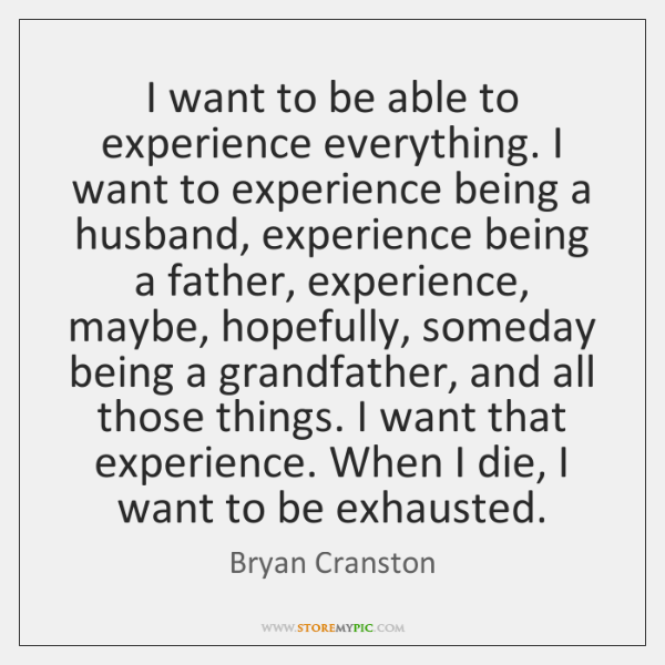 I want to be able to experience everything. I want to experience ...