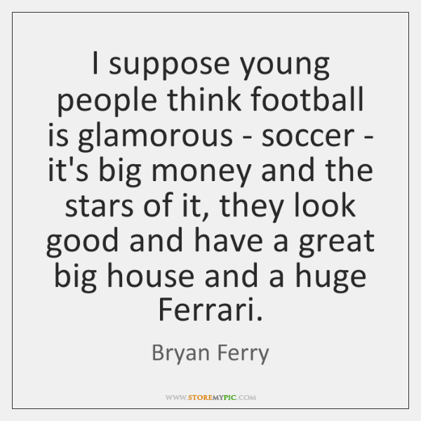 I suppose young people think football is glamorous - soccer - it's ...
