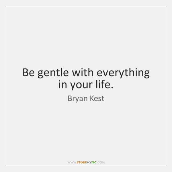 Be gentle with everything in your life.
