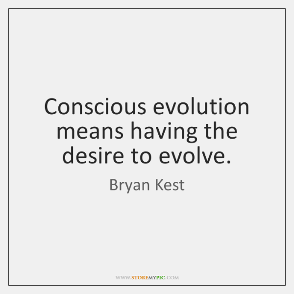 Conscious evolution means having the desire to evolve.