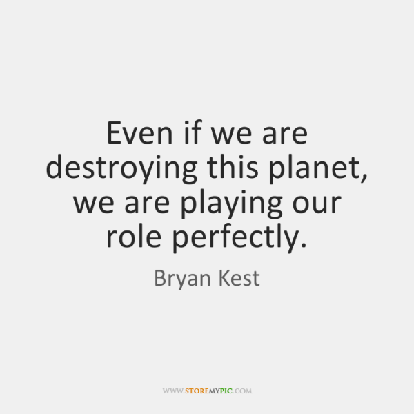 Even if we are destroying this planet, we are playing our role ...