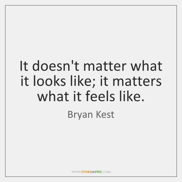 It doesn't matter what it looks like; it matters what it feels ...