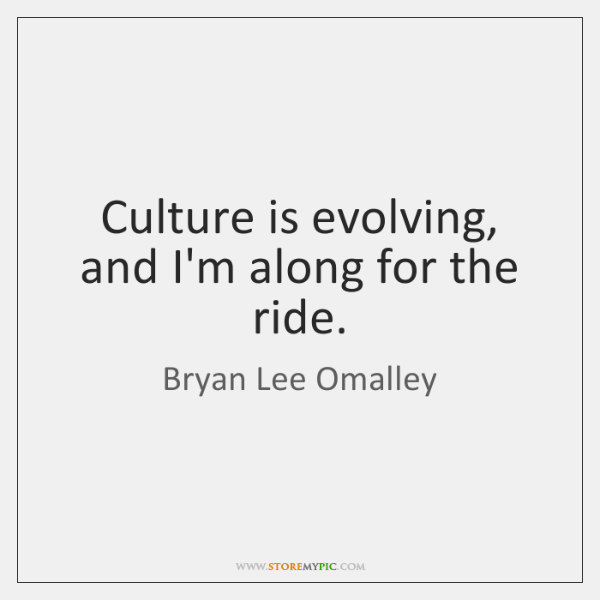 Culture is evolving, and I'm along for the ride.