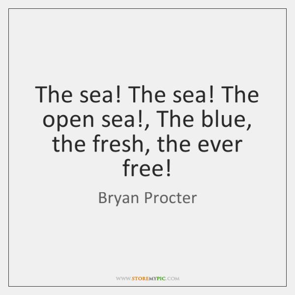 The sea! The sea! The open sea!, The blue, the fresh, the ...