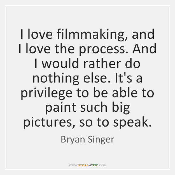I love filmmaking, and I love the process. And I would rather ...