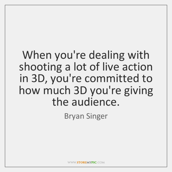 When you're dealing with shooting a lot of live action in 3D, ...
