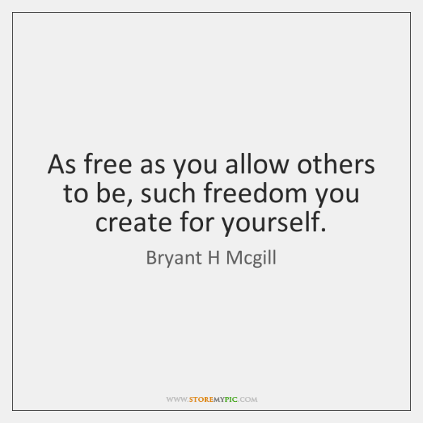 As free as you allow others to be, such freedom you create ...