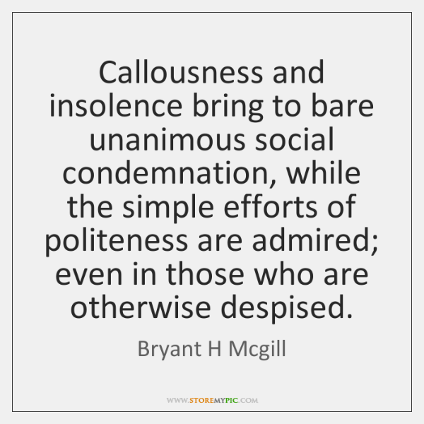 Callousness and insolence bring to bare unanimous social condemnation, while the simple ...