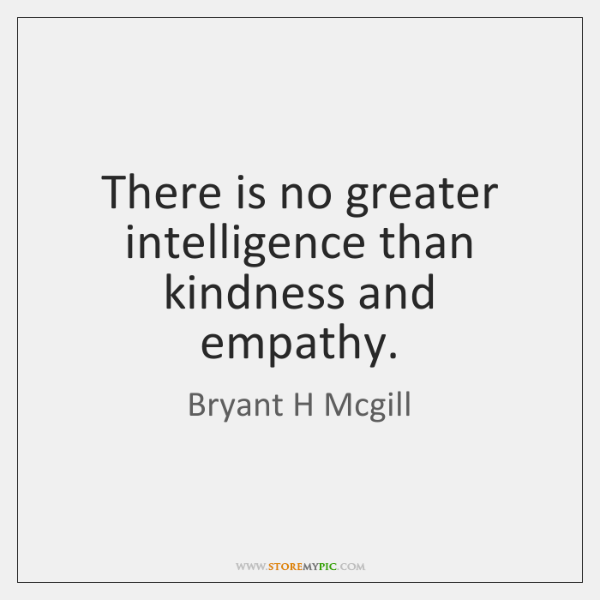 There is no greater intelligence than kindness and empathy.