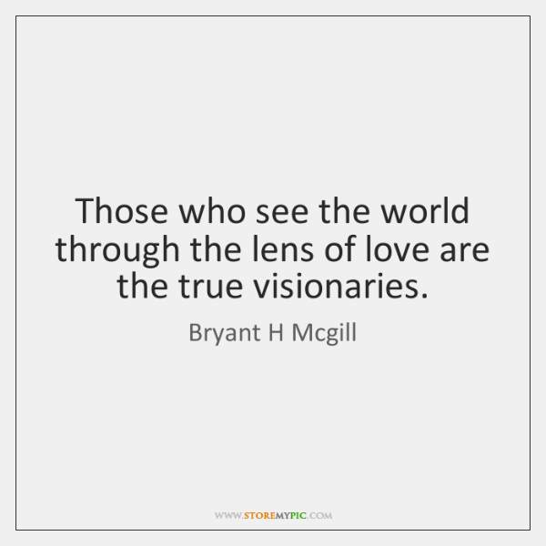 Those who see the world through the lens of love are the ...