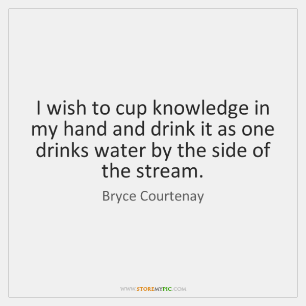I wish to cup knowledge in my hand and drink it as ...