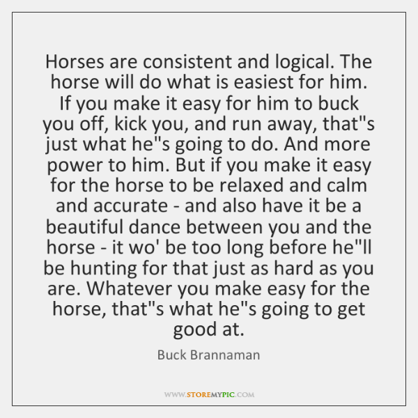 Horses are consistent and logical. The horse will do what is easiest ...