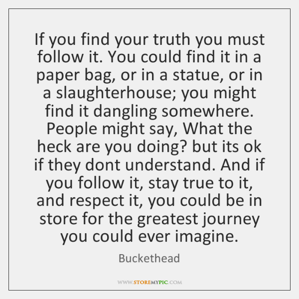 If you find your truth you must follow it. You could find ...