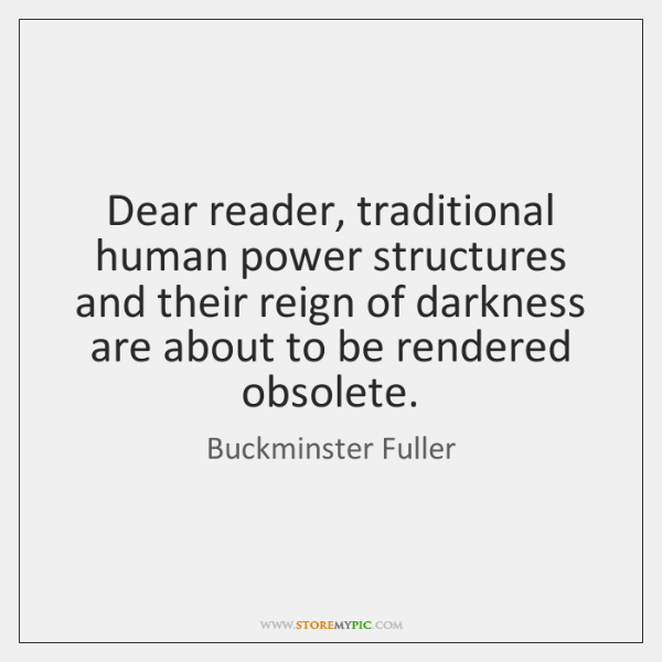 Dear reader, traditional human power structures and their reign of darkness are ...