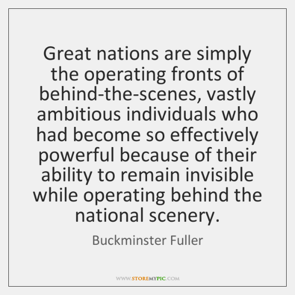 Great nations are simply the operating fronts of behind-the-scenes, vastly ambitious individuals ...